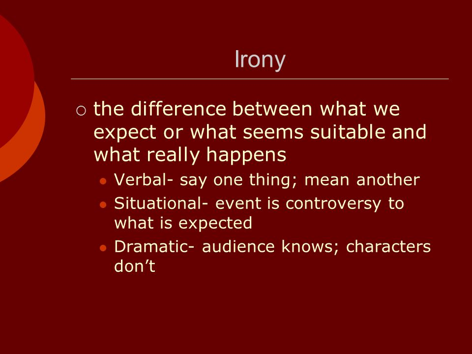 Irony the difference between what we expect or what seems suitable and what really happens. Verbal- say one thing; mean another.