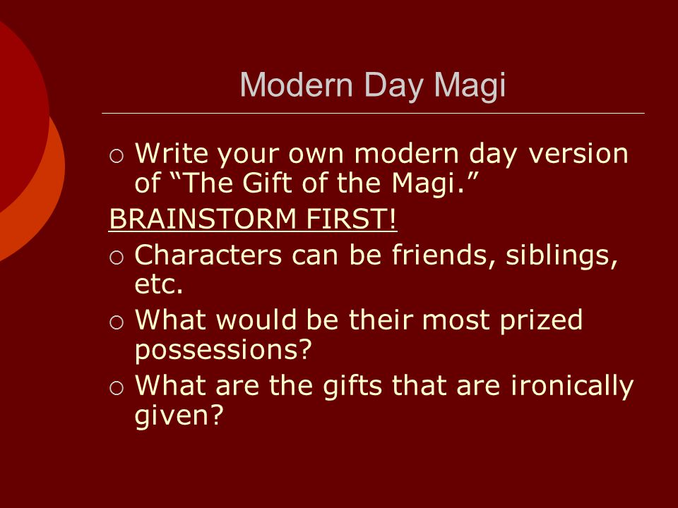 Modern Day Magi Write your own modern day version of The Gift of the Magi. BRAINSTORM FIRST! Characters can be friends, siblings, etc.