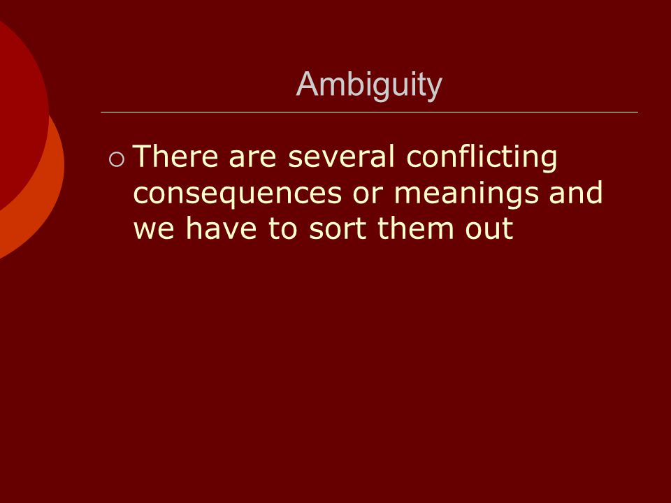 Ambiguity There are several conflicting consequences or meanings and we have to sort them out