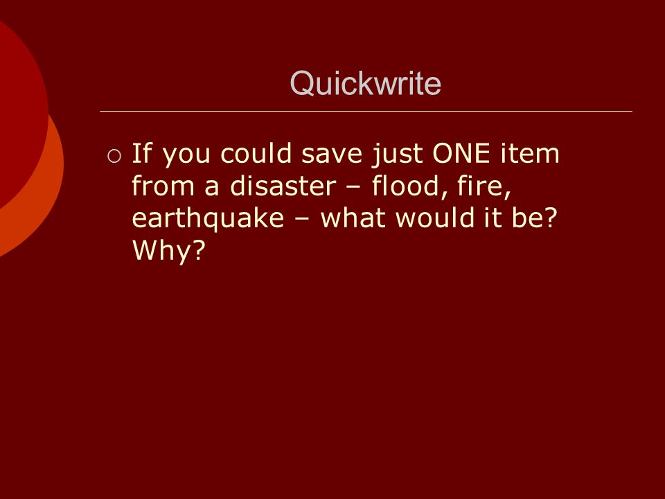 Quickwrite If you could save just ONE item from a disaster – flood, fire, earthquake – what would it be.