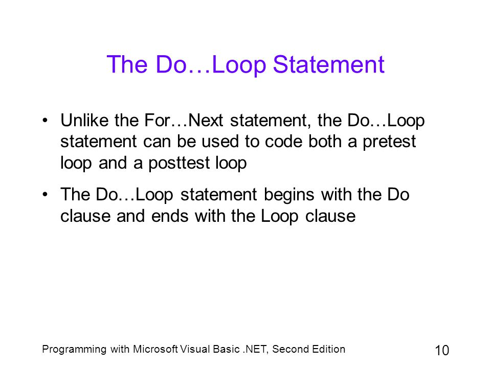 The Do…Loop Statement Unlike the For…Next statement, the Do…Loop statement can be used to code both a pretest loop and a posttest loop.