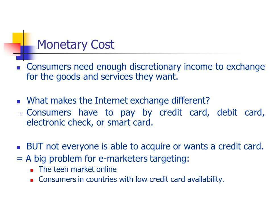 Monetary Cost Consumers need enough discretionary income to exchange for the goods and services they want.