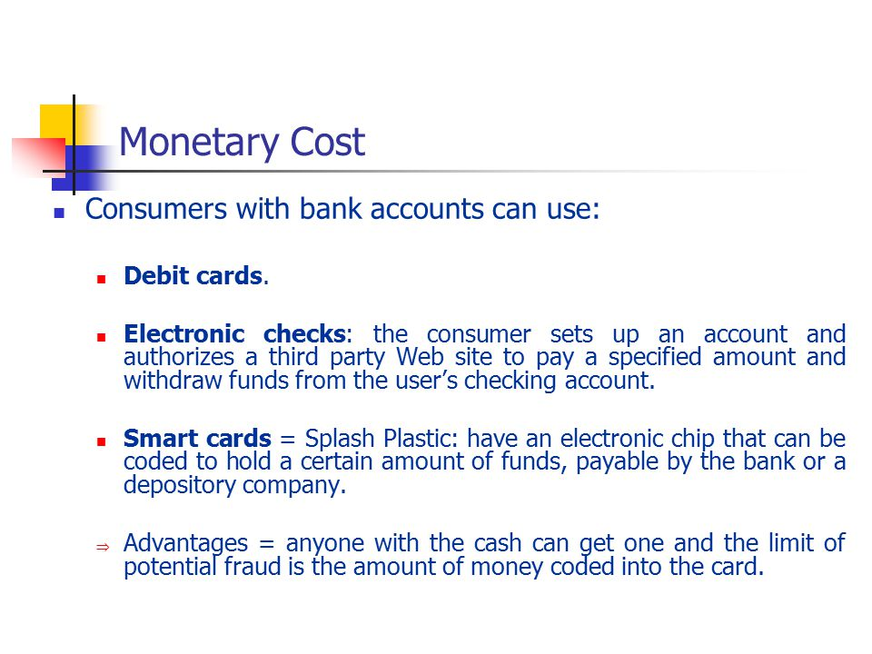 Monetary Cost Consumers with bank accounts can use: Debit cards.
