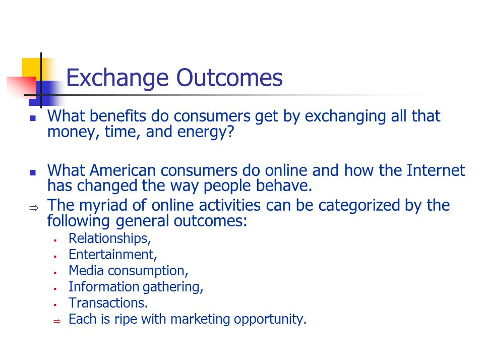Exchange Outcomes What benefits do consumers get by exchanging all that money, time, and energy