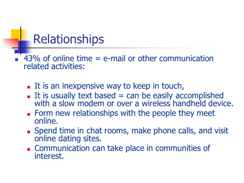 Relationships 43% of online time = e-mail or other communication related activities: It is an inexpensive way to keep in touch,