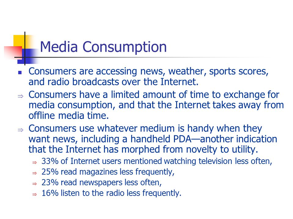 Media Consumption Consumers are accessing news, weather, sports scores, and radio broadcasts over the Internet.