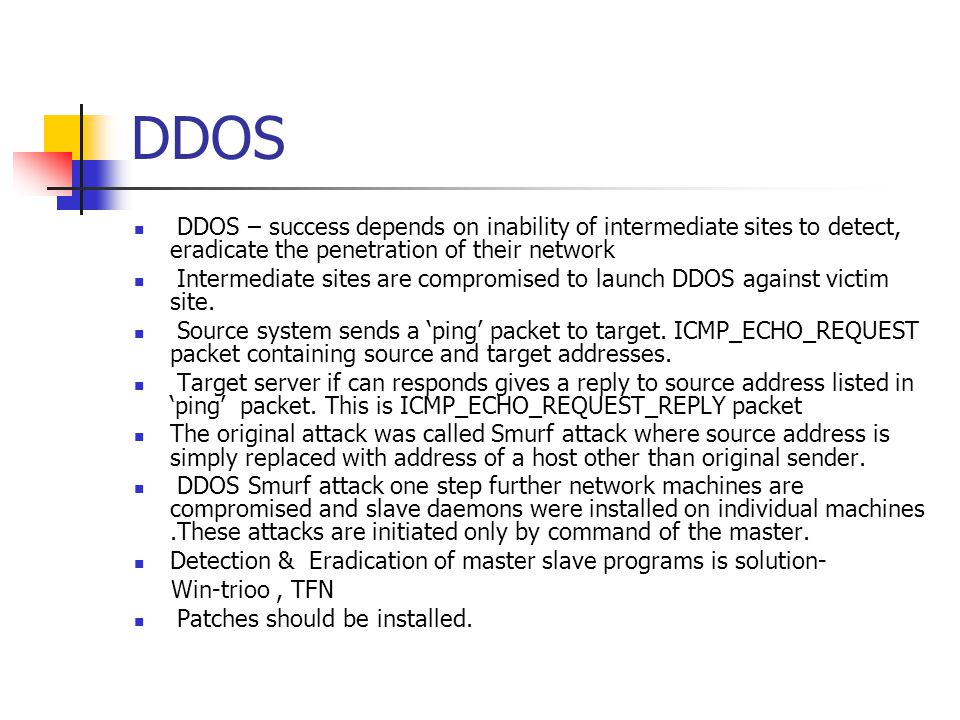 DDOS DDOS – success depends on inability of intermediate sites to detect, eradicate the penetration of their network.