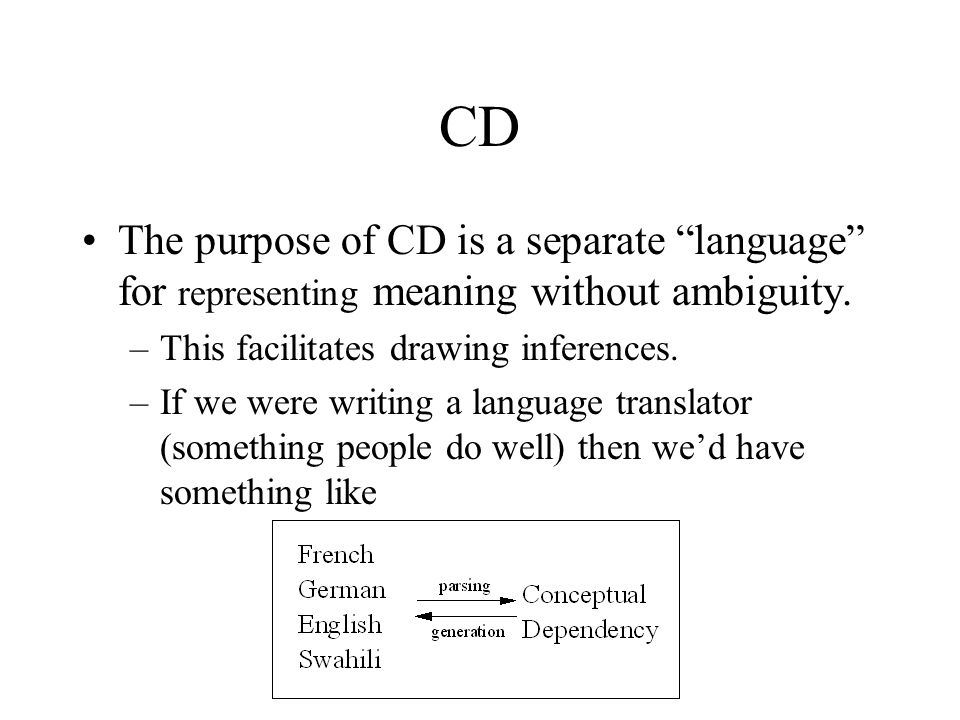 CD The purpose of CD is a separate language for representing meaning without ambiguity. This facilitates drawing inferences.