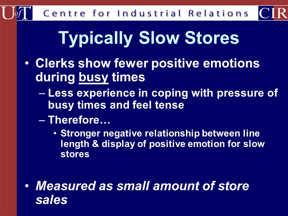 Typically Slow Stores Clerks show fewer positive emotions during busy times. Less experience in coping with pressure of busy times and feel tense.