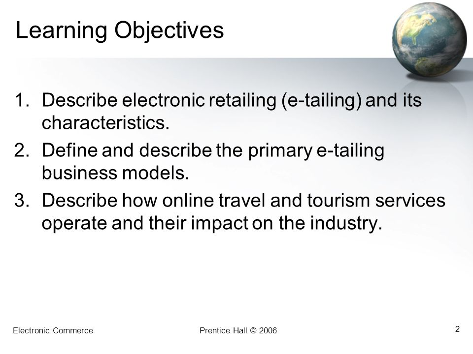 Learning Objectives Describe electronic retailing (e-tailing) and its characteristics. Define and describe the primary e-tailing business models.