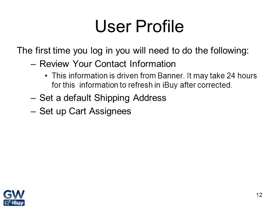 User Profile The first time you log in you will need to do the following: Review Your Contact Information.
