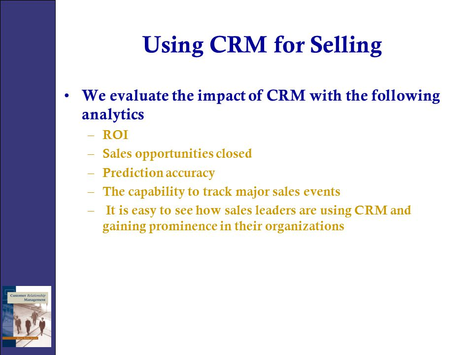 Using CRM for Selling We evaluate the impact of CRM with the following analytics. ROI. Sales opportunities closed.
