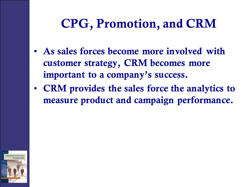 CPG, Promotion, and CRM As sales forces become more involved with customer strategy, CRM becomes more important to a company's success.