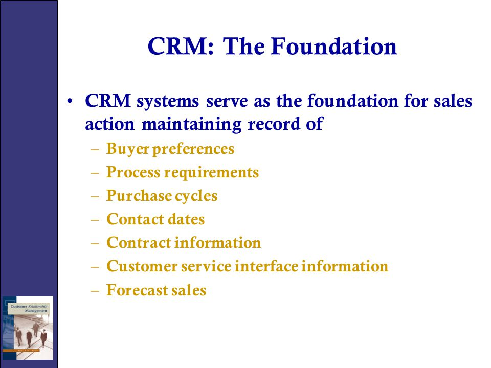 CRM: The Foundation CRM systems serve as the foundation for sales action maintaining record of. Buyer preferences.