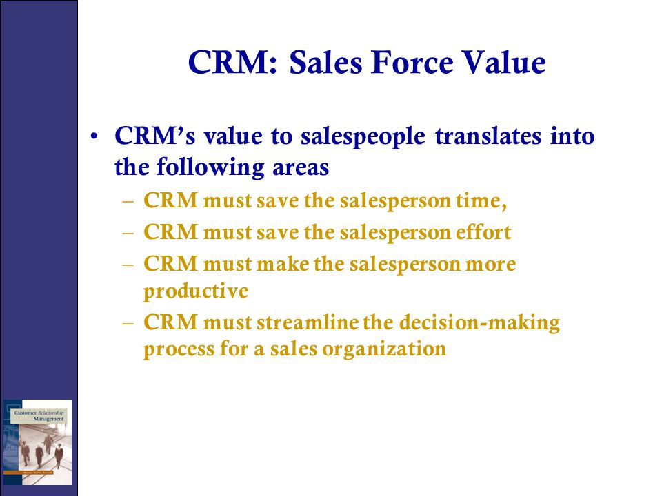 CRM: Sales Force Value CRM's value to salespeople translates into the following areas. CRM must save the salesperson time,
