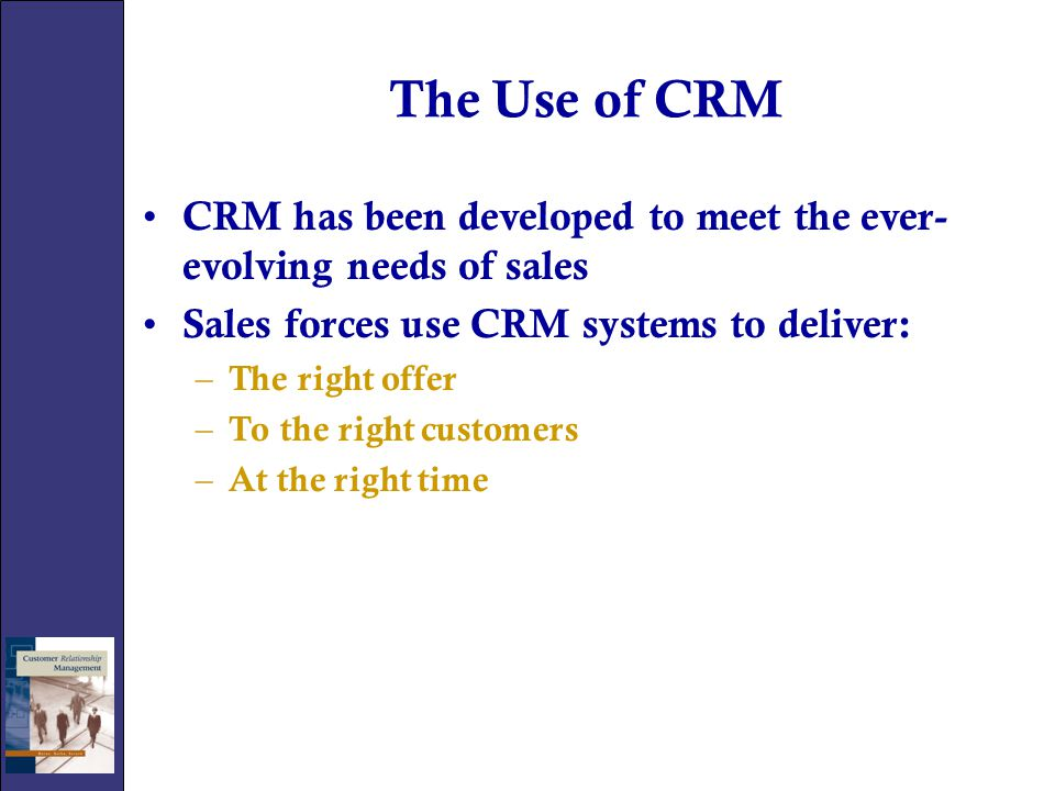 The Use of CRM CRM has been developed to meet the ever-evolving needs of sales. Sales forces use CRM systems to deliver:
