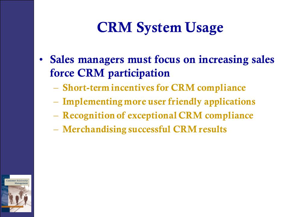 CRM System Usage Sales managers must focus on increasing sales force CRM participation. Short-term incentives for CRM compliance.
