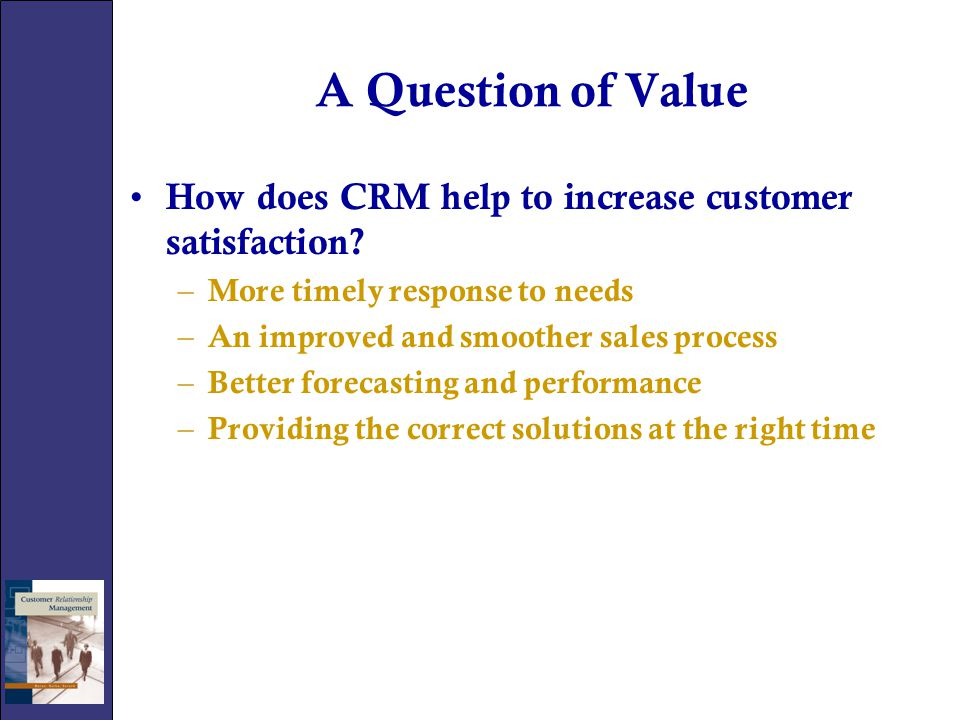 A Question of Value How does CRM help to increase customer satisfaction More timely response to needs.