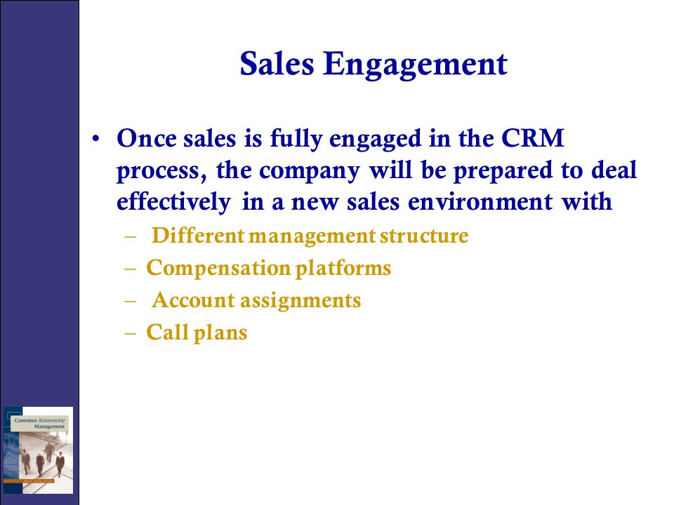 Sales Engagement Once sales is fully engaged in the CRM process, the company will be prepared to deal effectively in a new sales environment with.