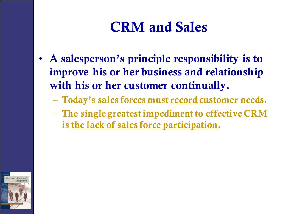 CRM and Sales A salesperson's principle responsibility is to improve his or her business and relationship with his or her customer continually.