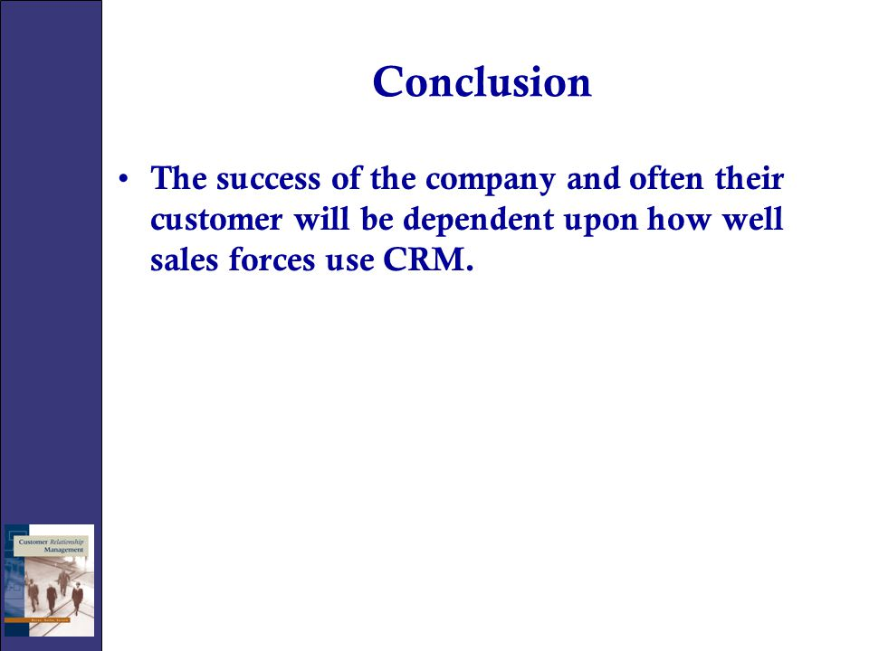 Conclusion The success of the company and often their customer will be dependent upon how well sales forces use CRM.