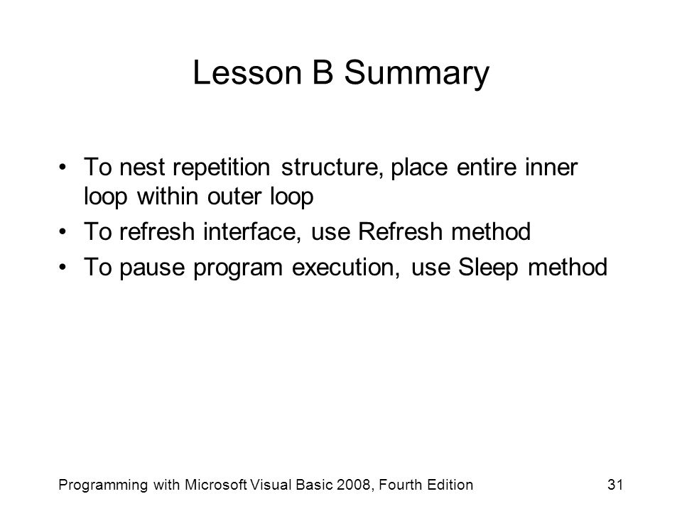 Lesson B Summary To nest repetition structure, place entire inner loop within outer loop. To refresh interface, use Refresh method.