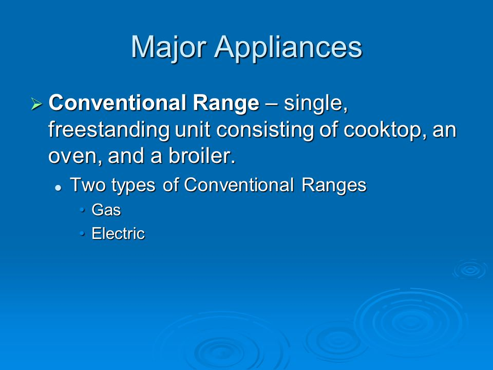 Major Appliances Conventional Range – single, freestanding unit consisting of cooktop, an oven, and a broiler.
