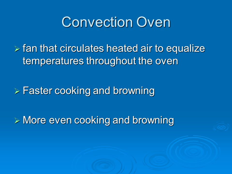Convection Oven fan that circulates heated air to equalize temperatures throughout the oven. Faster cooking and browning.