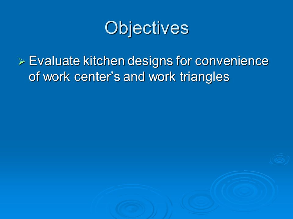 Objectives Evaluate kitchen designs for convenience of work center's and work triangles