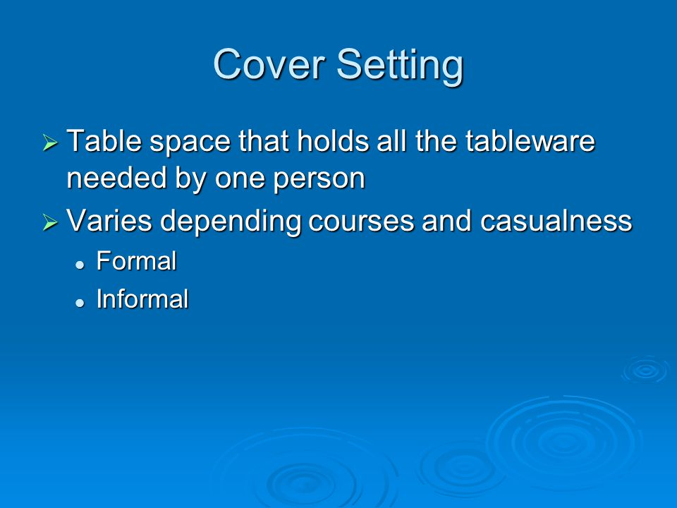 Cover Setting Table space that holds all the tableware needed by one person. Varies depending courses and casualness.