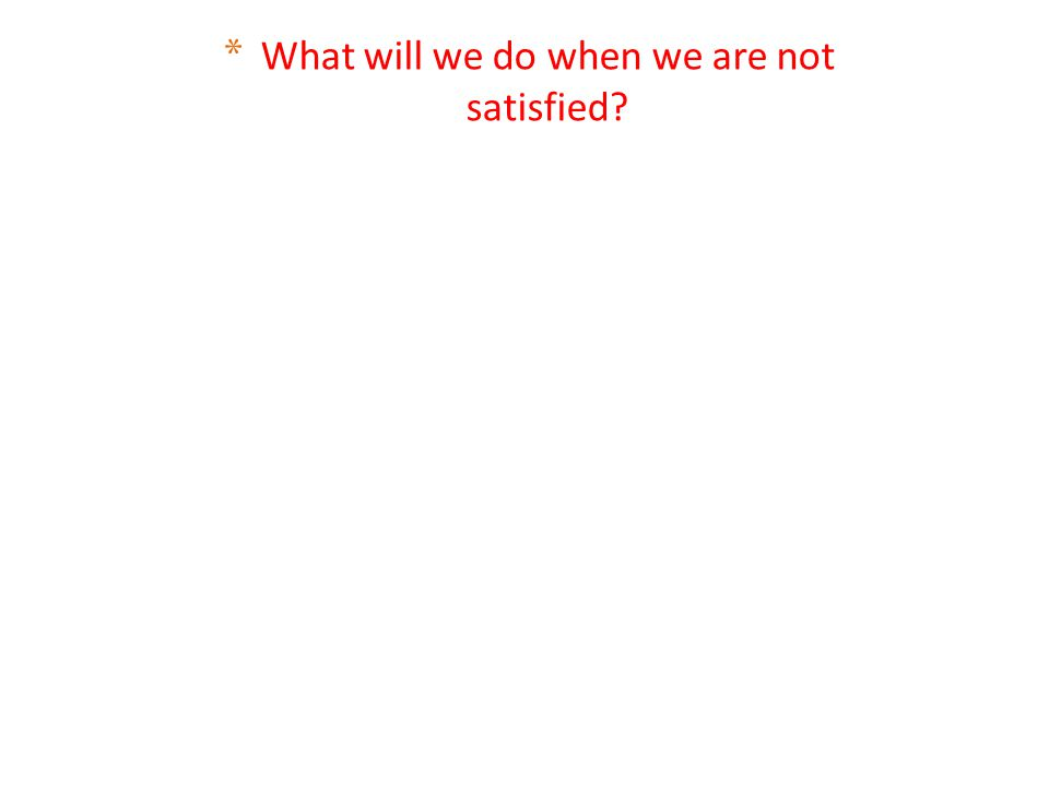 What will we do when we are not satisfied