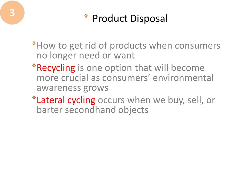 3 Product Disposal. How to get rid of products when consumers no longer need or want.