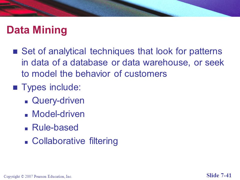 Data Mining Set of analytical techniques that look for patterns in data of a database or data warehouse, or seek to model the behavior of customers.