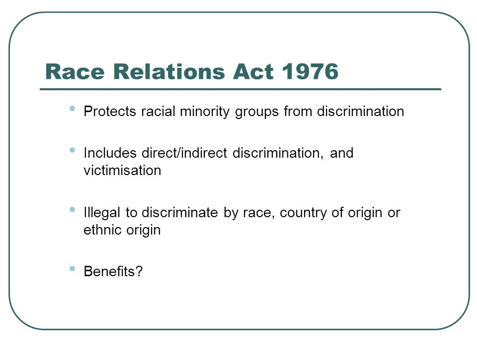 Race Relations Act 1976 Protects racial minority groups from discrimination. Includes direct/indirect discrimination, and victimisation.