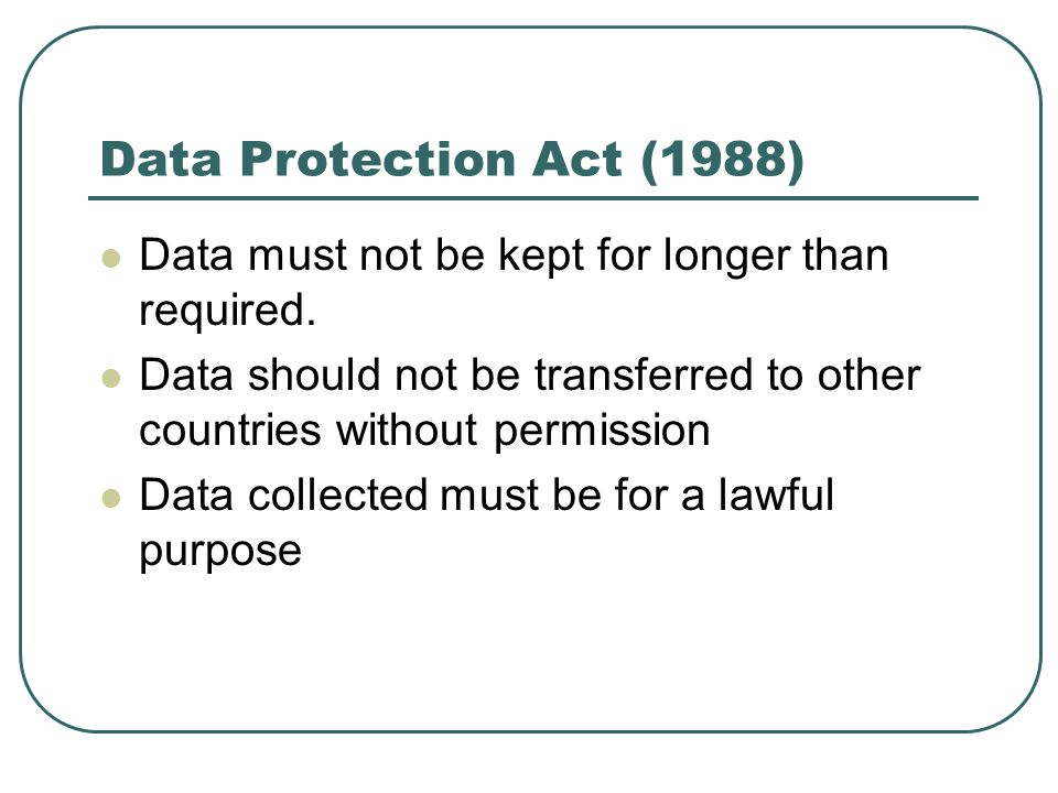 Data Protection Act (1988) Data must not be kept for longer than required. Data should not be transferred to other countries without permission.