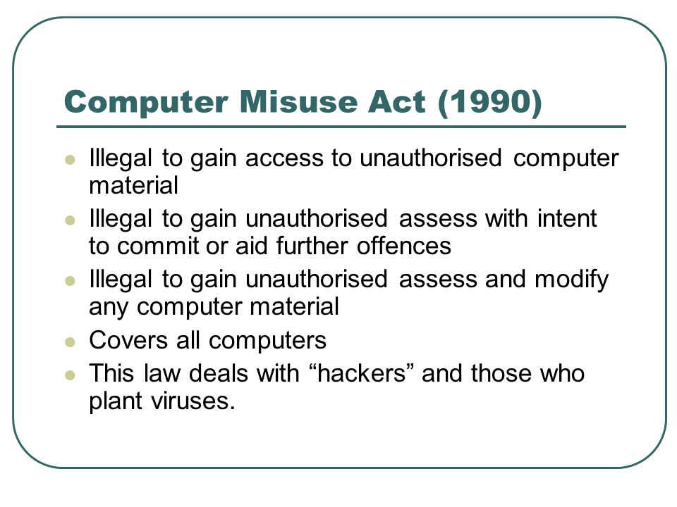 Computer Misuse Act (1990) Illegal to gain access to unauthorised computer material.