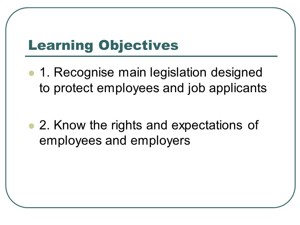 Learning Objectives 1. Recognise main legislation designed to protect employees and job applicants.
