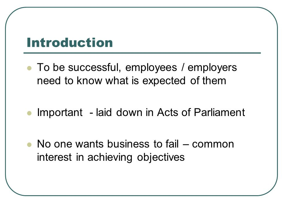 Introduction To be successful, employees / employers need to know what is expected of them. Important - laid down in Acts of Parliament.
