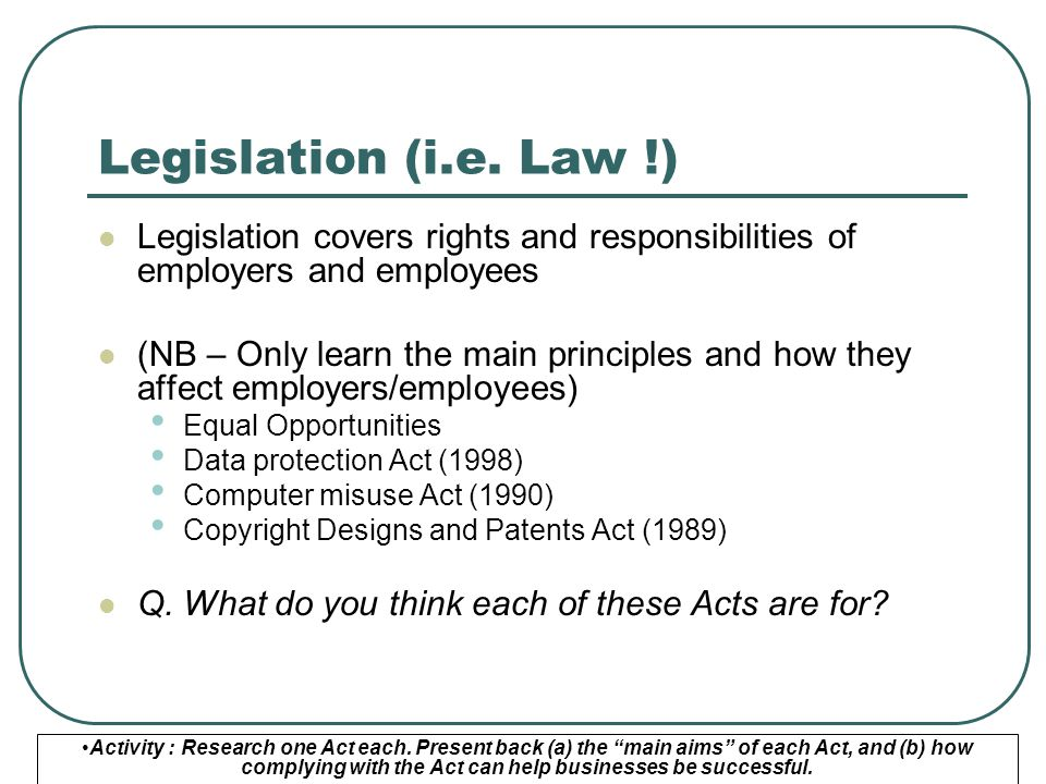 Legislation (i.e. Law !) Legislation covers rights and responsibilities of employers and employees.