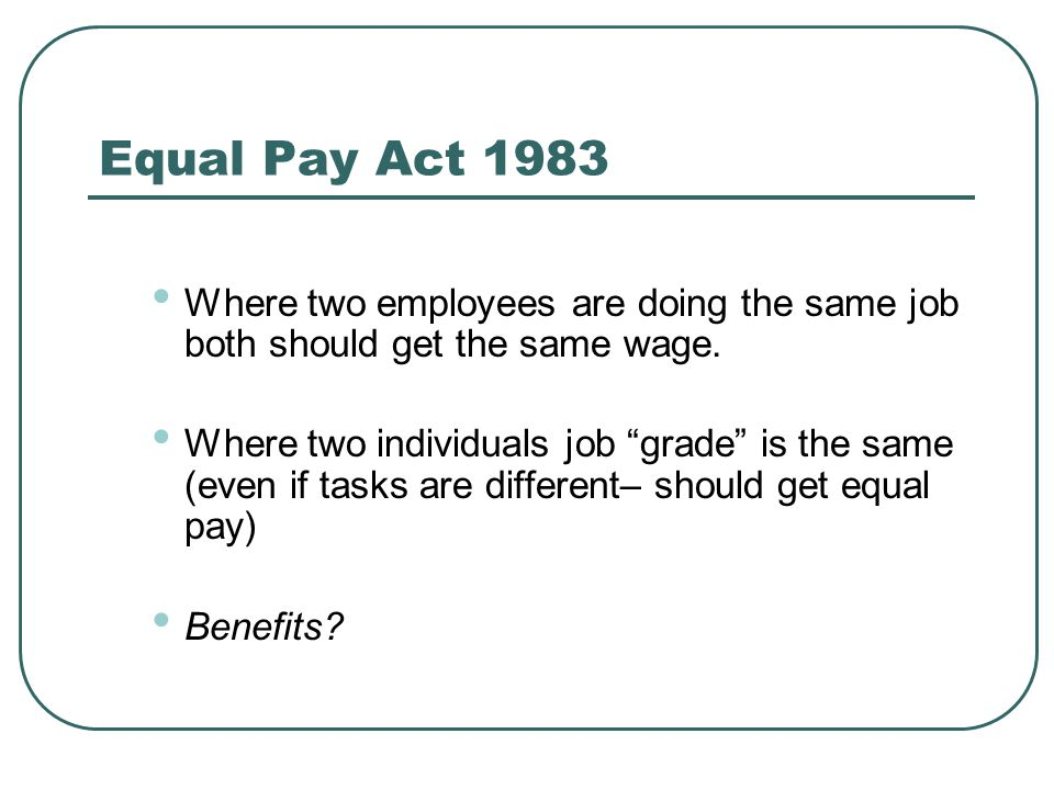 Equal Pay Act 1983 Where two employees are doing the same job both should get the same wage.