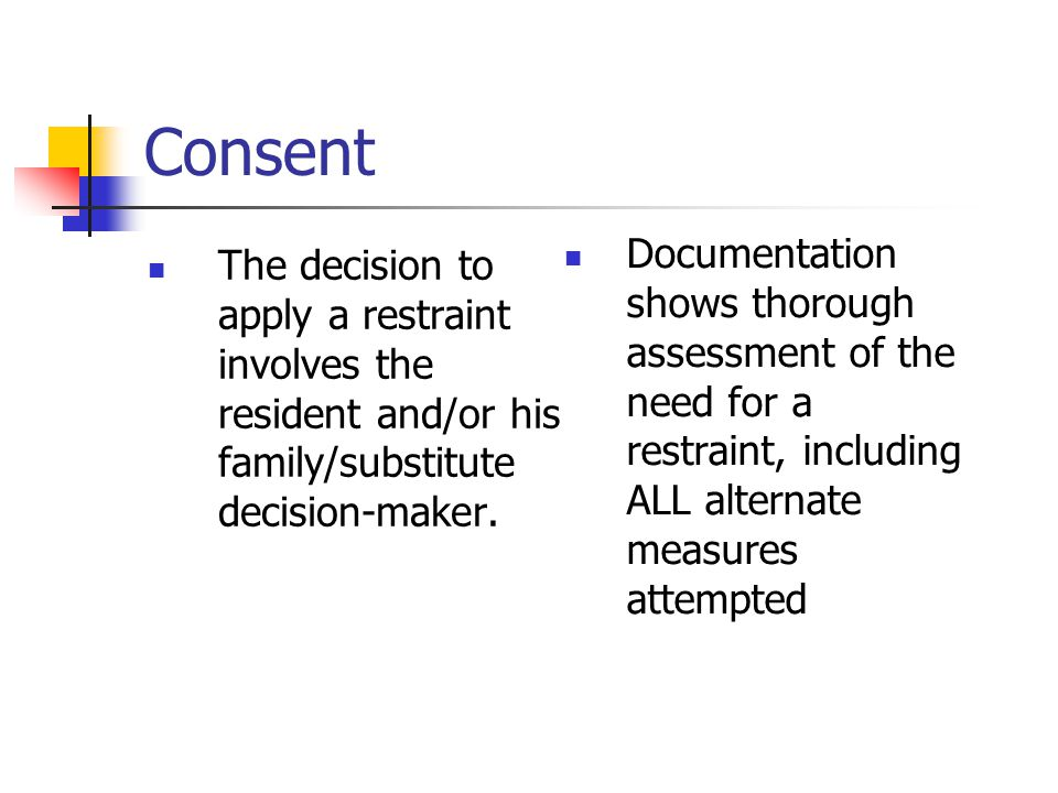 Consent Documentation shows thorough assessment of the need for a restraint, including ALL alternate measures attempted.