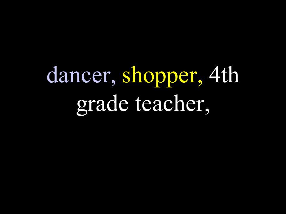 dancer, shopper, 4th grade teacher,