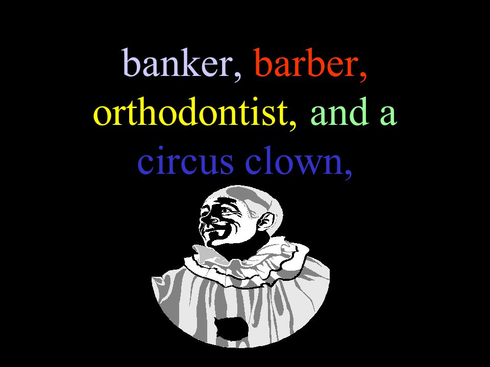 banker, barber, orthodontist, and a circus clown,