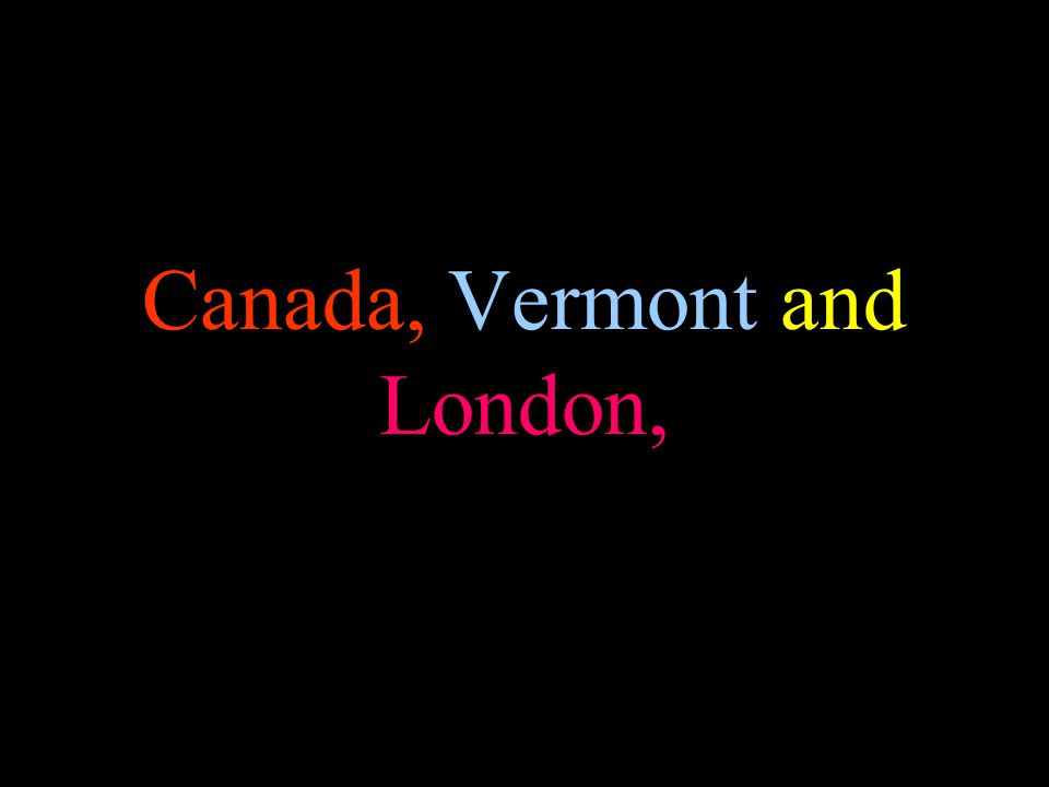 Canada, Vermont and London,