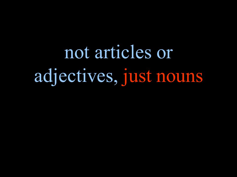 not articles or adjectives, just nouns