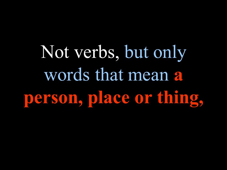Not verbs, but only words that mean a person, place or thing,