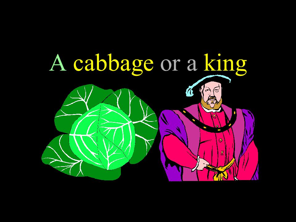 A cabbage or a king 39
