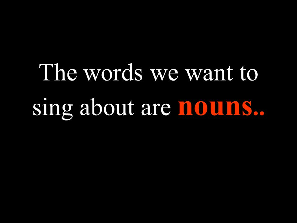 The words we want to sing about are nouns..