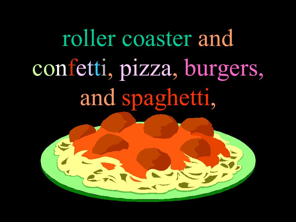 roller coaster and confetti, pizza, burgers, and spaghetti,