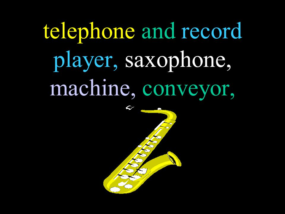 telephone and record player, saxophone, machine, conveyor,